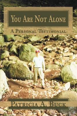You Are Not Alone: A Personal Testimonial by Patricia A Buck