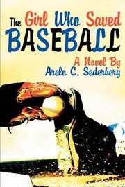 The Girl Who Saved Baseball by Arelo C Sederberg