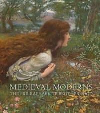 Medieval Moderns: The Pre-Raphaelite Brotherhood by Laurie Benson