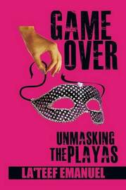 Game Over Unmasking the Playas by La'teef Emanuel
