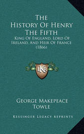 The History of Henry the Fifth: King of England, Lord of Ireland, and Heir of France (1866) by George Makepeace Towle