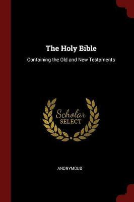 The Holy Bible Containing the Old and New Testaments by * Anonymous