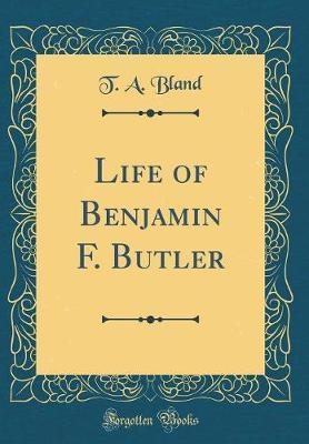 Life of Benjamin F. Butler (Classic Reprint) by T A Bland
