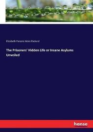 The Prisoners' Hidden Life or Insane Asylums Unveiled by Elizabeth Parsons Ware Packard