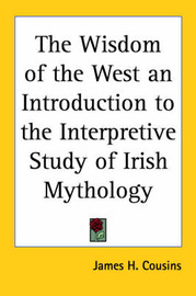 The Wisdom of the West an Introduction to the Interpretive Study of Irish Mythology by James H Cousins image