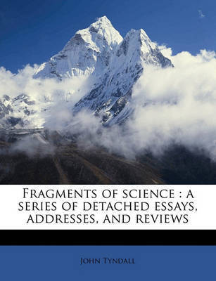 Fragments of Science: A Series of Detached Essays, Addresses, and Reviews Volume 2 by John Tyndall