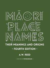 Maori Place Names: Their Meanings and Origins by A.W. Reed
