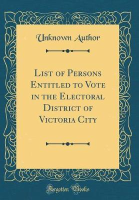 List of Persons Entitled to Vote in the Electoral District of Victoria City (Classic Reprint) by Unknown Author