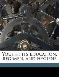 Youth: Its Education, Regimen, and Hygiene by G Stanley Hall
