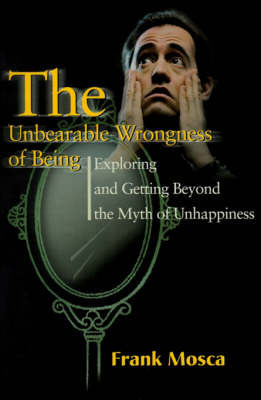 The Unbearable Wrongness of Being: Exploring and Getting Beyond the Myth of Unhappiness by Frank Mosca, Ph.D.