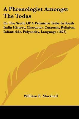 A Phrenologist Amongst The Todas: Or The Study Of A Primitive Tribe In South India History, Character, Customs, Religion, Infanticide, Polyandry, Language (1873) by William E Marshall