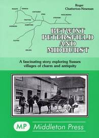 Betwixt Petersfield and Midhurst: A Fascinating Story Exploring Sussex Villages of Charm and Antiquity by Roger Chatterton Newman image
