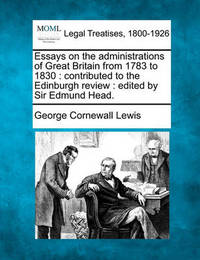 Essays on the Administrations of Great Britain from 1783 to 1830 by George Cornewall Lewis