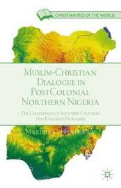 Muslim-Christian Dialogue in Post-Colonial Northern Nigeria by Marinus C. Iwuchukwu