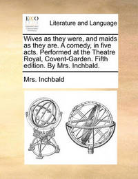 Wives as They Were, and Maids as They Are. a Comedy, in Five Acts. Performed at the Theatre Royal, Covent-Garden. Fifth Edition. by Mrs. Inchbald. by Elizabeth Inchbald