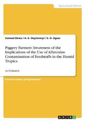 Piggery Farmers' Awareness of the Implications of the Use of Aflatoxins Contamination of Feedstuffs in the Humid Tropics by Samuel Ekwu
