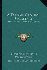 A Typical General Secretary: The Life of Edwin F. See (1908) by George Augustus Warburton