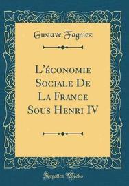 L'�conomie Sociale de la France Sous Henri IV (Classic Reprint) by Gustave Fagniez image