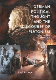 German Political Thought and the Discourse of Platonism by Paul Bishop