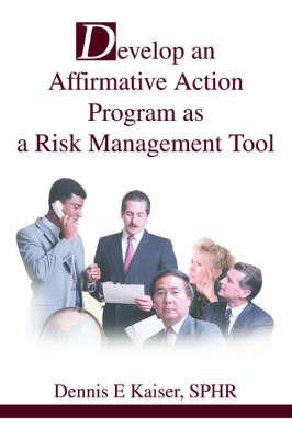 Develop an Affirmative Action Program as a Risk Management Tool by Dennis E Kaiser SPHR