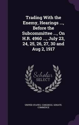 Trading with the Enemy, Hearings ..., Before the Subcommittee ..., on H.R. 4960 ..., July 23, 24, 25, 26, 27, 30 and Aug 2, 1917