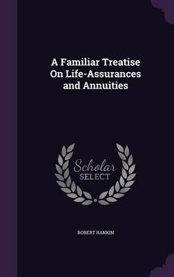 A Familiar Treatise on Life-Assurances and Annuities by Robert Rankin image
