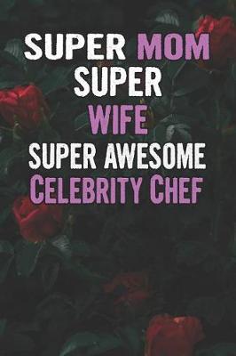 Super Mom Super Wife Super Awesome Celebrity Chef by Unikomom Publishing