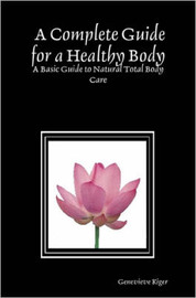 A Complete Guide for a Healthy Body: A Basic Guide to Natural Total Body Care by Genevieve Kiger