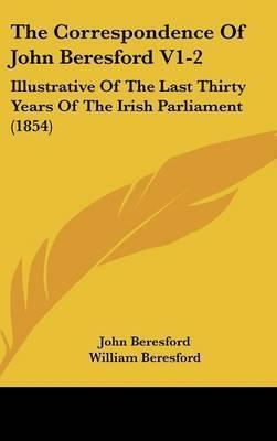 The Correspondence of John Beresford V1-2: Illustrative of the Last Thirty Years of the Irish Parliament (1854) by John Beresford