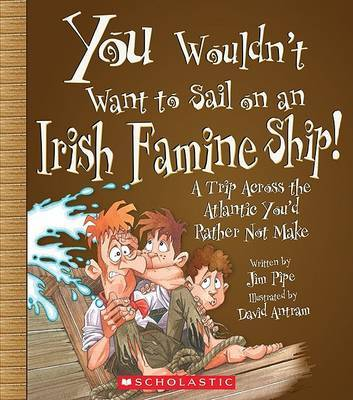 You Wouldn't Want to Sail on an Irish Famine Ship!: A Trip Across the Atlantic You'd Rather Not Make by Jim Pipe