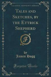 Tales and Sketches, by the Ettrick Shepherd, Vol. 1 (Classic Reprint) by James Hogg