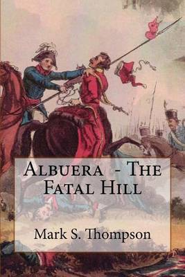 Albuera. the Fatal Hill: The Allied Campaign in Southern Spain in 1811 and the Battle of Albuera. by Dr Mark S Thompson