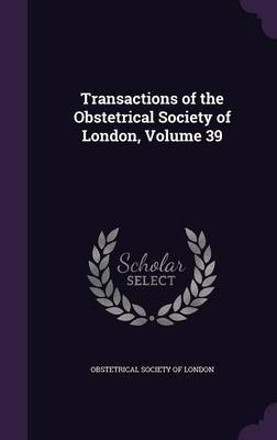 Transactions of the Obstetrical Society of London, Volume 39 image