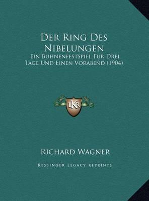 Der Ring Des Nibelungen Der Ring Des Nibelungen: Ein Buhnenfestspiel Fur Drei Tage Und Einen Vorabend (1904) Ein Buhnenfestspiel Fur Drei Tage Und Einen Vorabend (1904) by Richard Wagner