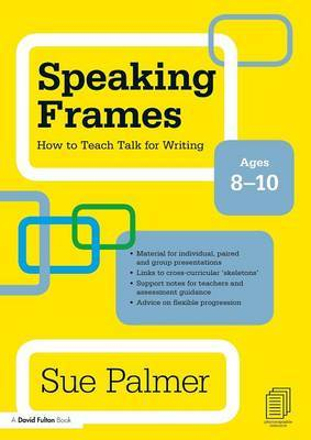 Speaking Frames: How to Teach Talk for Writing: Ages 8-10 by Sue Palmer