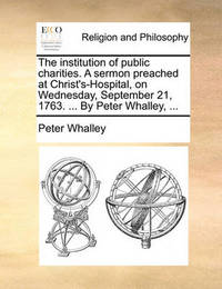The Institution of Public Charities. a Sermon Preached at Christ's-Hospital, on Wednesday, September 21, 1763. ... by Peter Whalley, by Peter Whalley