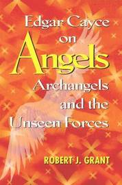 Edgar Cayce on Angels, Archangels and the Unseen Forces by Robert J. Grant image