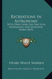 Recreations in Astronomy Recreations in Astronomy: With Directions for Practical Experiments and Telescopic Worwith Directions for Practical Experiments and Telescopic Work (1879) K (1879) by Henry White Warren
