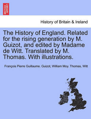 The History of England. Related for the Rising Generation by M. Guizot, and Edited by Madame de Witt. Translated by M. Thomas. with Illustrations. by Francois Pierre Guilaume Guizot image