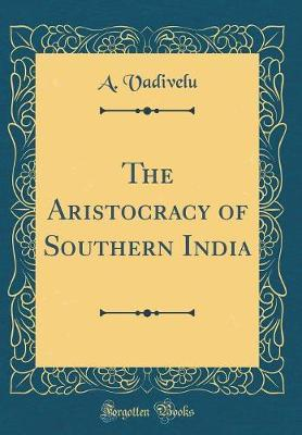 The Aristocracy of Southern India (Classic Reprint) by A Vadivelu
