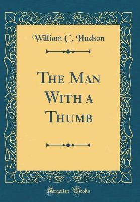 The Man with a Thumb (Classic Reprint) by William C Hudson