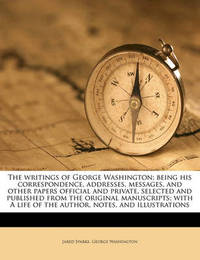 The Writings of George Washington; Being His Correspondence, Addresses, Messages, and Other Papers Official and Private, Selected and Published from the Original Manuscripts; With a Life of the Author, Notes, and Illustrations Volume 9 by George Washington, (Sp (Sp (Sp (Sp
