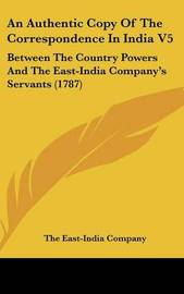 An Authentic Copy of the Correspondence in India V5: Between the Country Powers and the East-India Company's Servants (1787) by East-India Company The East-India Company image