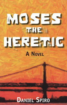 Moses the Heretic: A Novel by Daniel Spiro