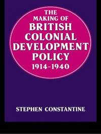 The Making of British Colonial Policy, 1914-40 by Stephen Constantine image