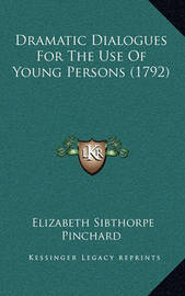 Dramatic Dialogues for the Use of Young Persons (1792) by Elizabeth Sibthorpe Pinchard