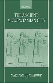The Ancient Mesopotamian City by Marc Van De Mieroop