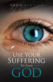 Use Your Suffering to Find God by Todd Skrbina