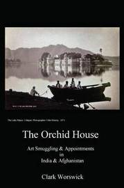 The Orchid House Art Smuggling and Appointments in India and Afghanistan by Clark Worswick