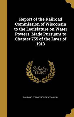 Report of the Railroad Commission of Wisconsin to the Legislature on Water Powers, Made Pursuant to Chapter 755 of the Laws of 1913